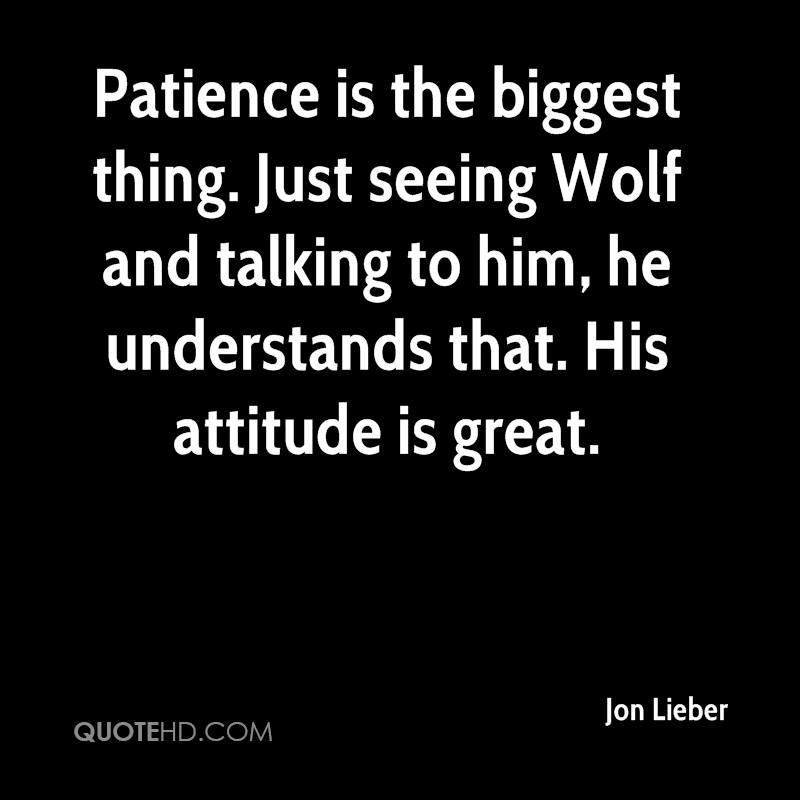 Patience is the biggest thing. Just seeing Wolf and talking to him, he understands that. His attitude is great.
