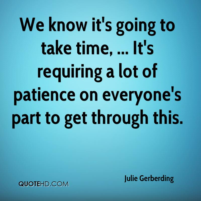 We know it's going to take time, ... It's requiring a lot of patience on everyone's part to get through this.