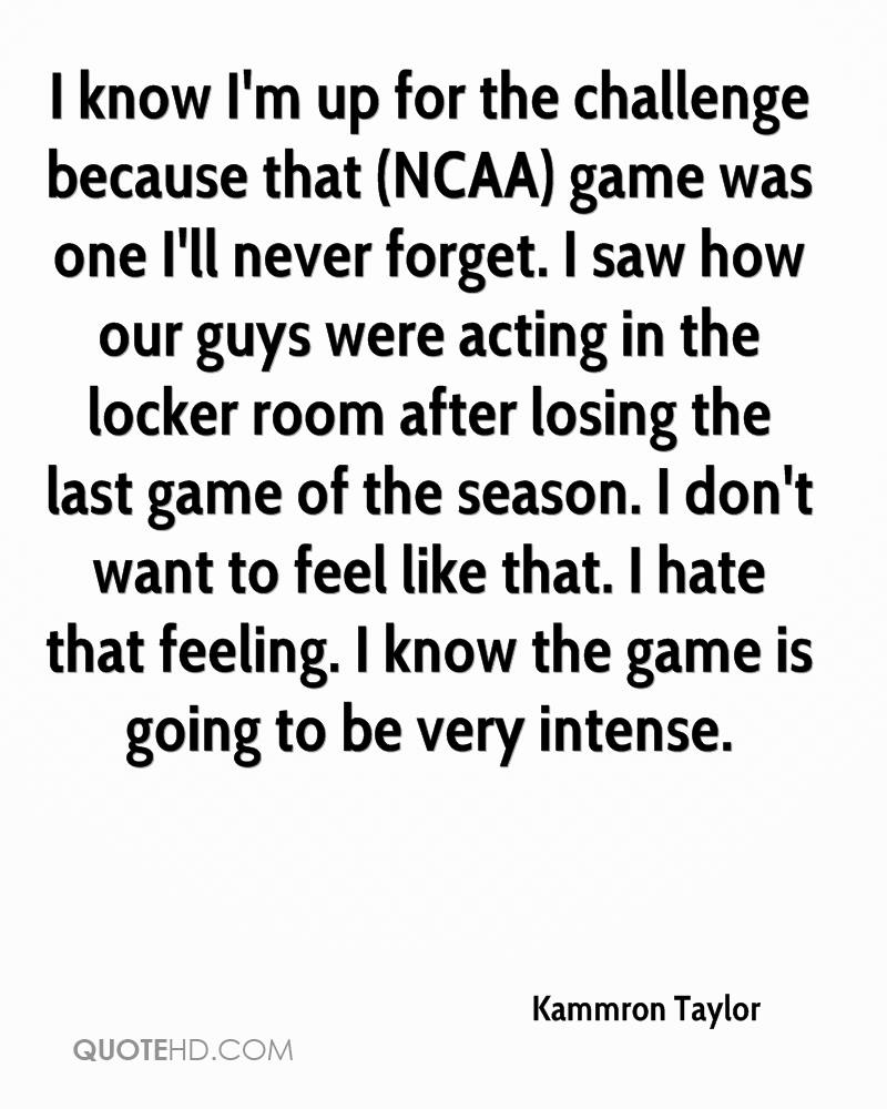 I know I'm up for the challenge because that (NCAA) game was one I'll never forget. I saw how our guys were acting in the locker room after losing the last game of the season. I don't want to feel like that. I hate that feeling. I know the game is going to be very intense.