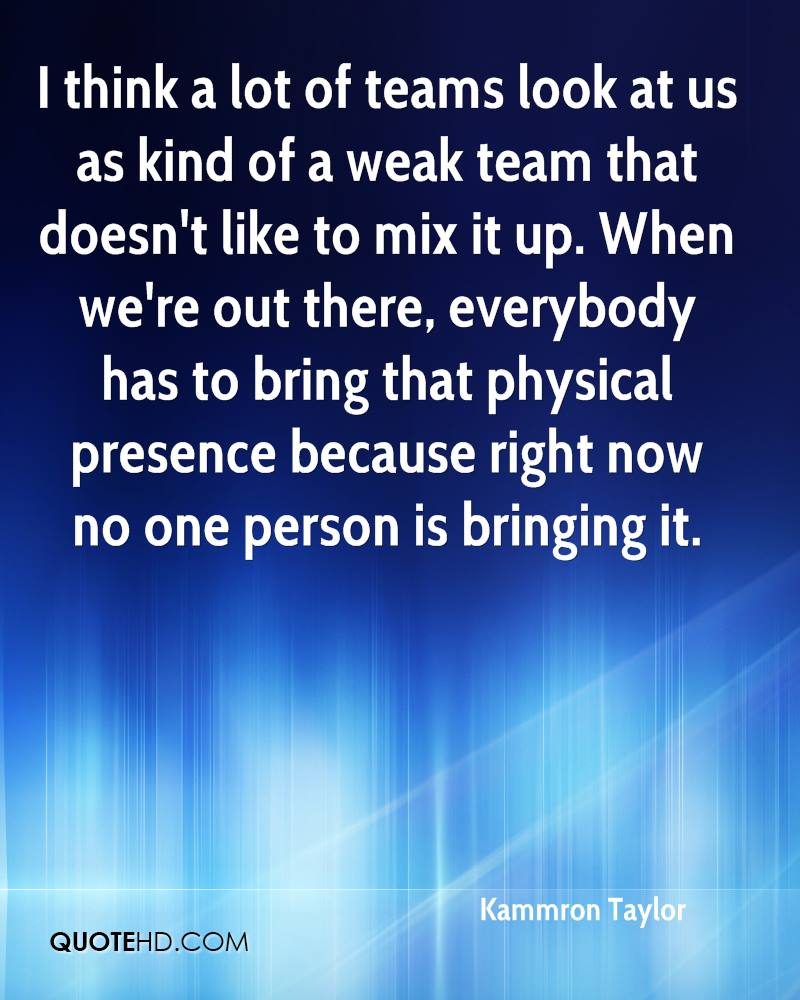 I think a lot of teams look at us as kind of a weak team that doesn't like to mix it up. When we're out there, everybody has to bring that physical presence because right now no one person is bringing it.