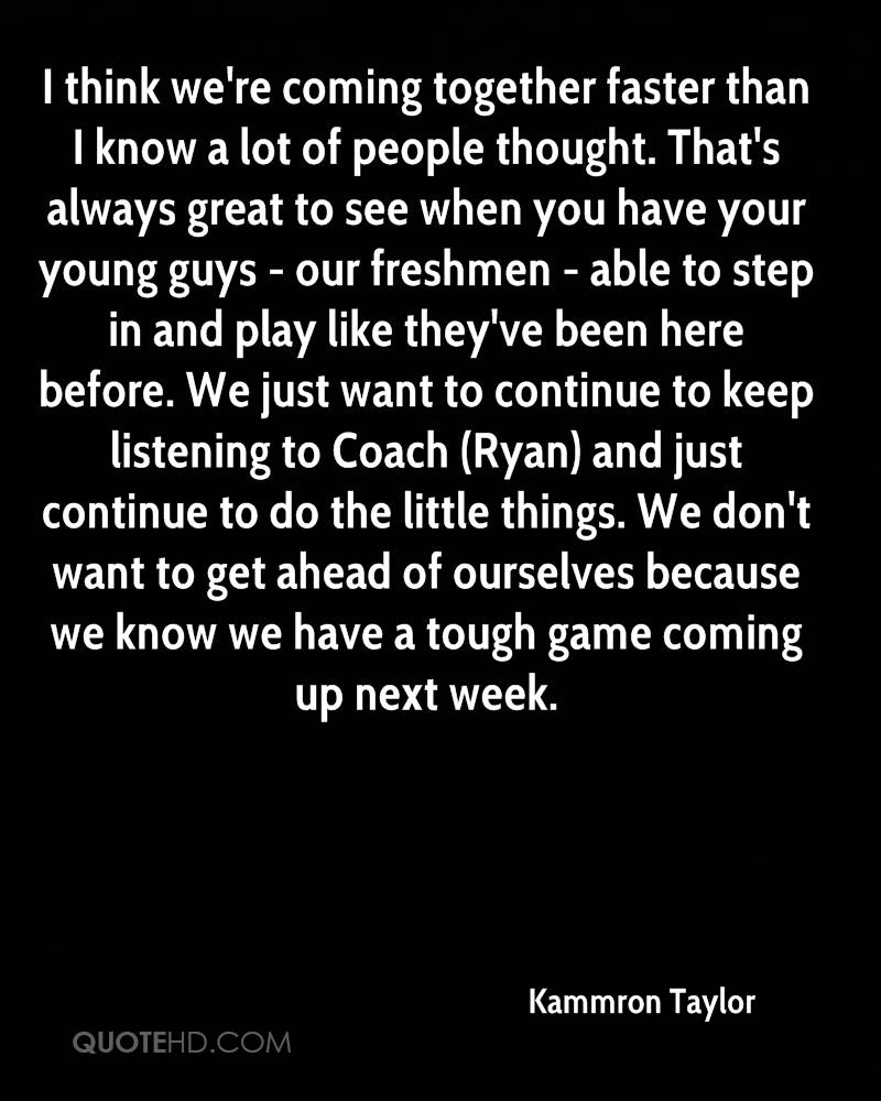 I think we're coming together faster than I know a lot of people thought. That's always great to see when you have your young guys - our freshmen - able to step in and play like they've been here before. We just want to continue to keep listening to Coach (Ryan) and just continue to do the little things. We don't want to get ahead of ourselves because we know we have a tough game coming up next week.