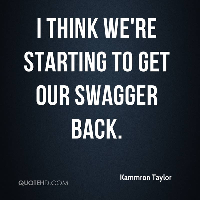 I think we're starting to get our swagger back.