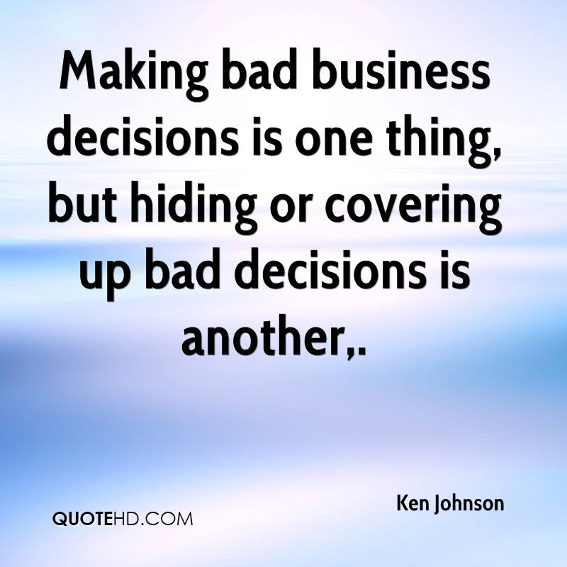 Making bad business decisions is one thing, but hiding or covering up bad decisions is another.