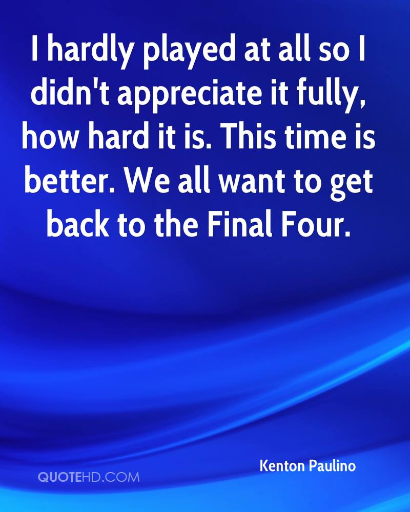 I hardly played at all so I didn't appreciate it fully, how hard it is. This time is better. We all want to get back to the Final Four.