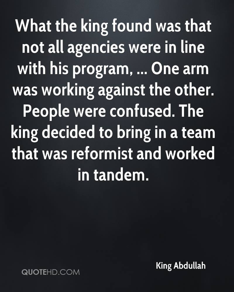 What the king found was that not all agencies were in line with his program, ... One arm was working against the other. People were confused. The king decided to bring in a team that was reformist and worked in tandem.