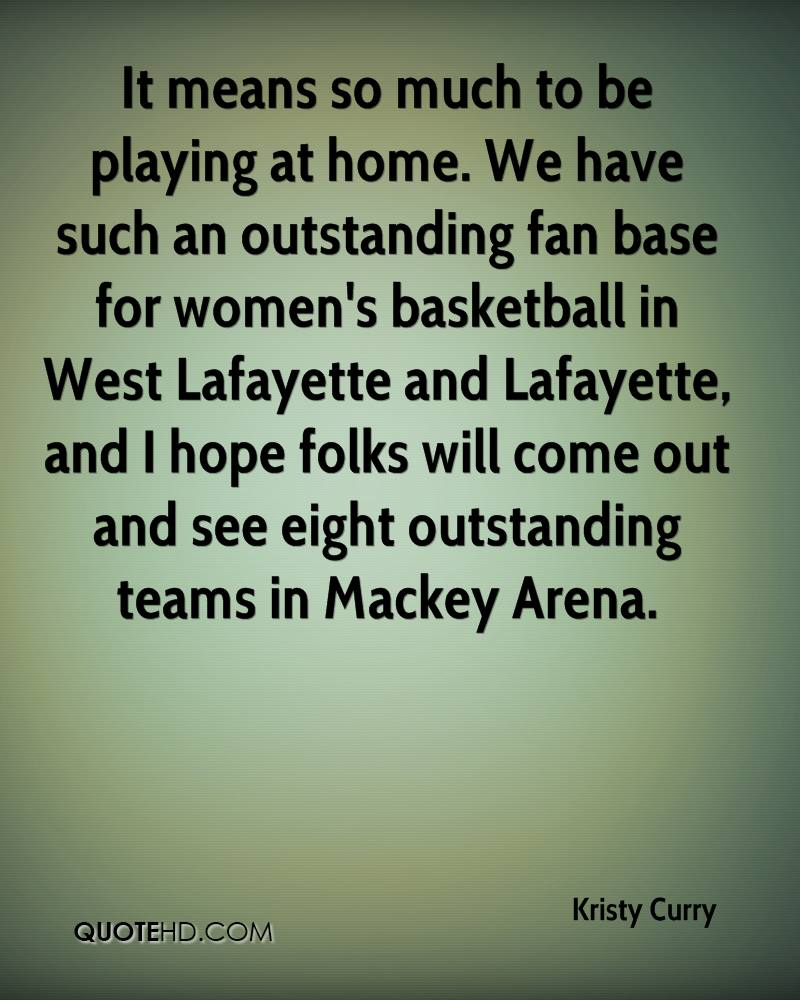 It means so much to be playing at home. We have such an outstanding fan base for women's basketball in West Lafayette and Lafayette, and I hope folks will come out and see eight outstanding teams in Mackey Arena.