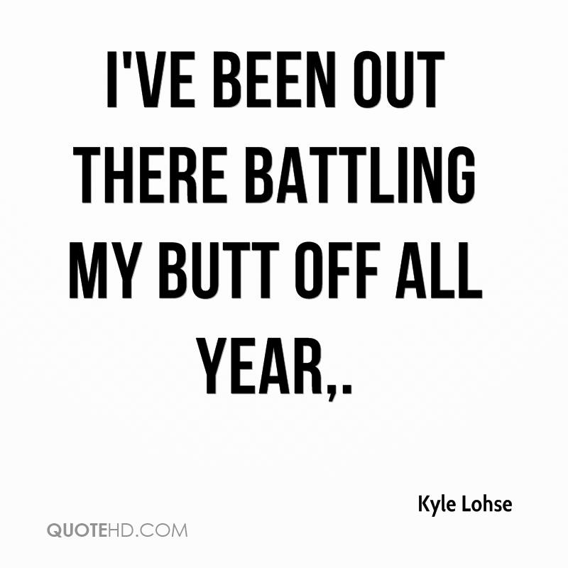 I've been out there battling my butt off all year.