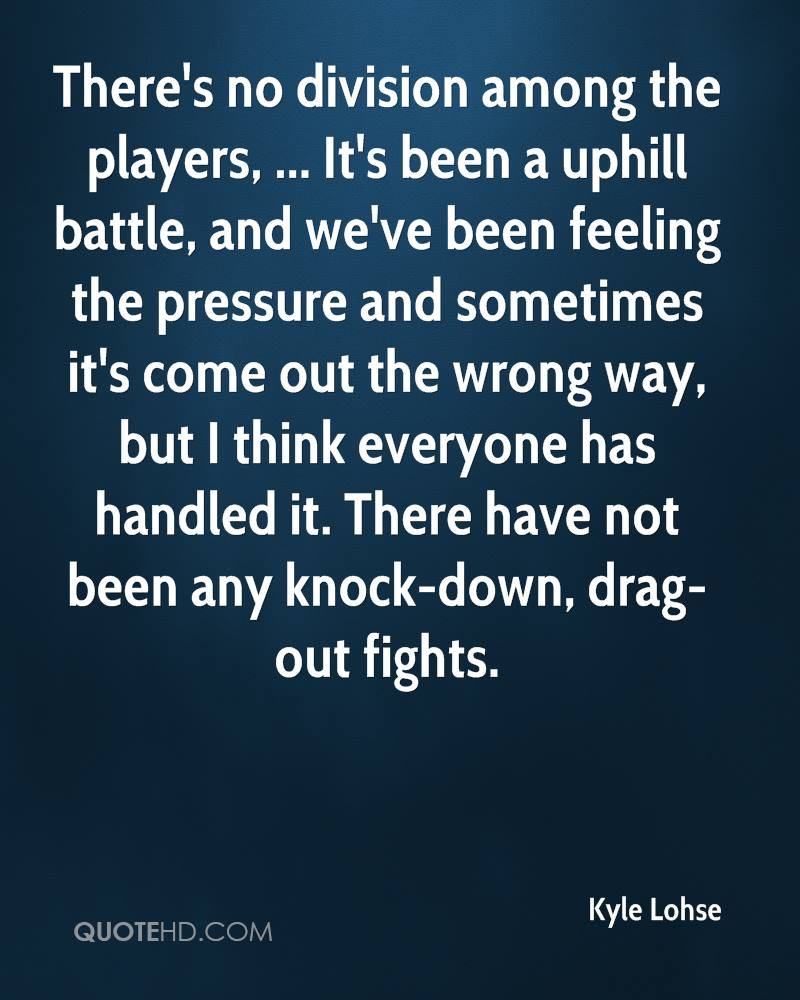 There's no division among the players, ... It's been a uphill battle, and we've been feeling the pressure and sometimes it's come out the wrong way, but I think everyone has handled it. There have not been any knock-down, drag-out fights.