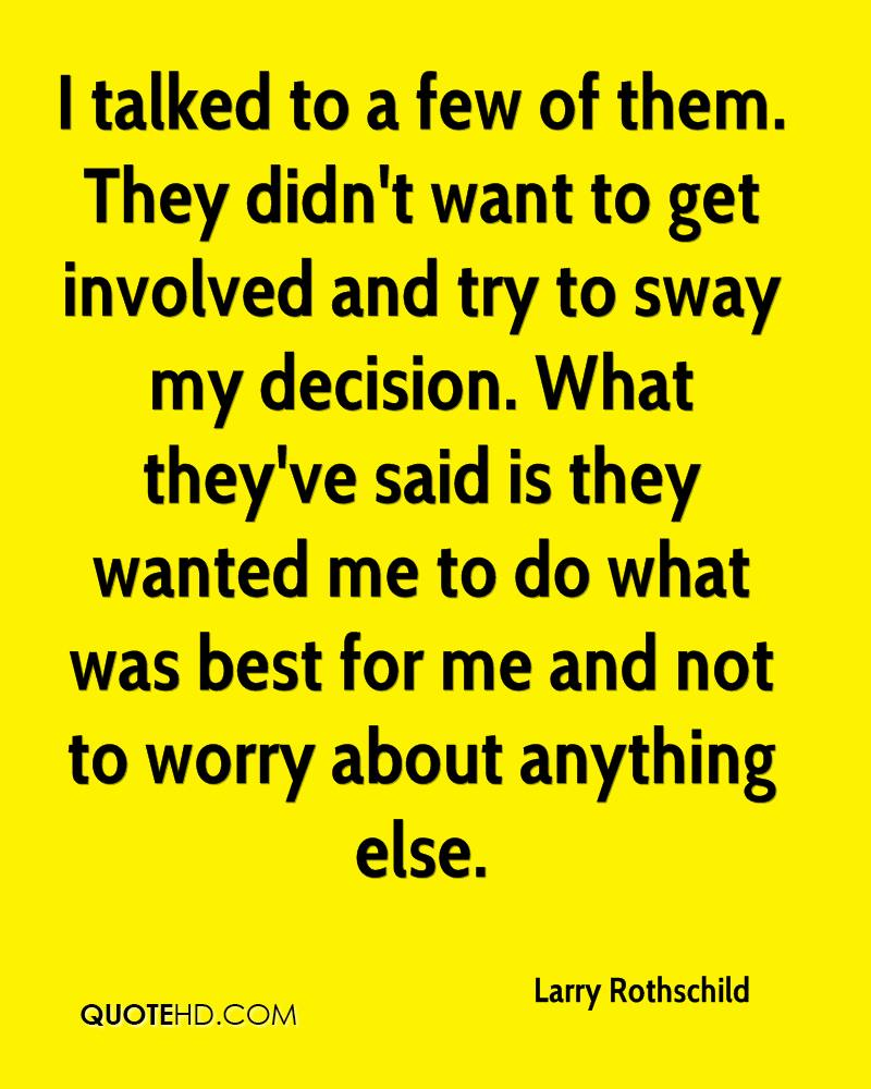 I talked to a few of them. They didn't want to get involved and try to sway my decision. What they've said is they wanted me to do what was best for me and not to worry about anything else.