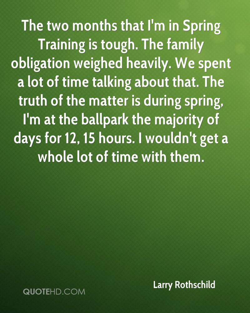 The two months that I'm in Spring Training is tough. The family obligation weighed heavily. We spent a lot of time talking about that. The truth of the matter is during spring, I'm at the ballpark the majority of days for 12, 15 hours. I wouldn't get a whole lot of time with them.