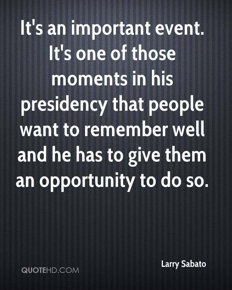 It's an important event. It's one of those moments in his presidency that people want to remember well and he has to give them an opportunity to do so.