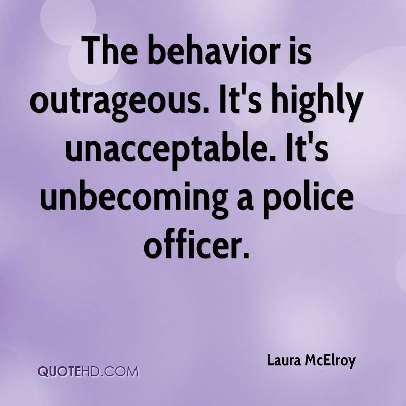 The behavior is outrageous. It's highly unacceptable. It's unbecoming a police officer.