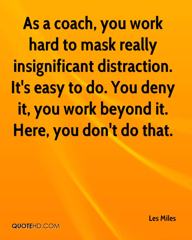 As a coach, you work hard to mask really insignificant distraction. It's easy to do. You deny it, you work beyond it. Here, you don't do that.
