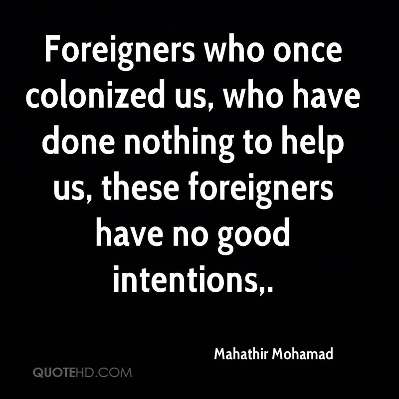 Foreigners who once colonized us, who have done nothing to help us, these foreigners have no good intentions.