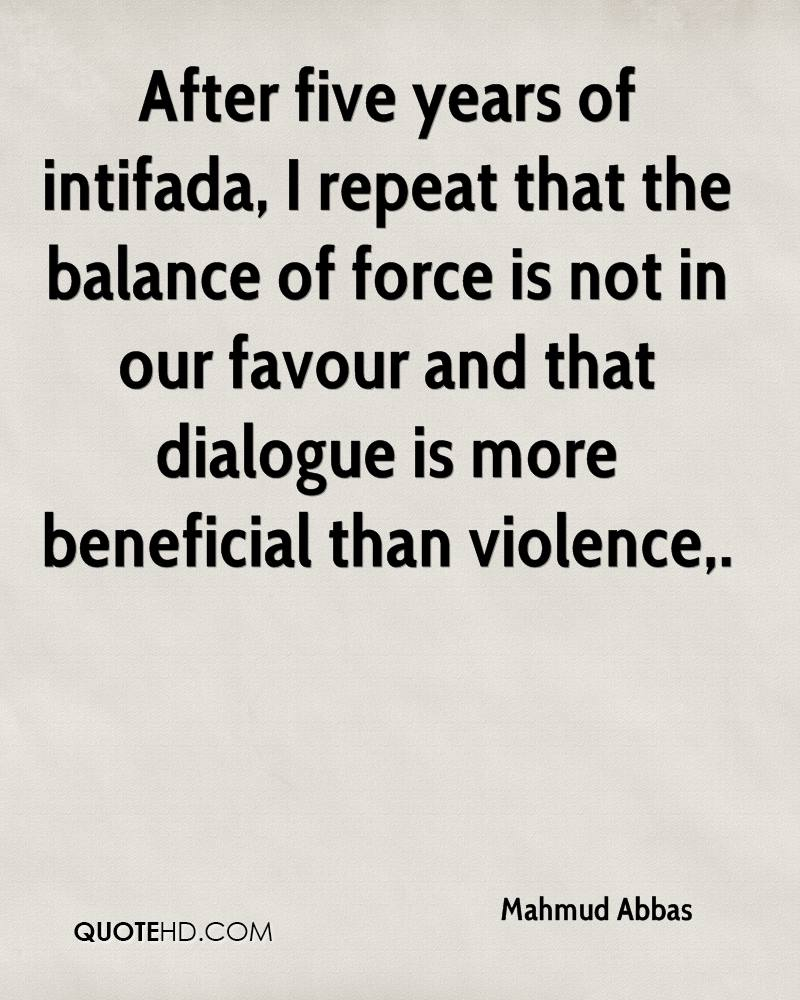 After five years of intifada, I repeat that the balance of force is not in our favour and that dialogue is more beneficial than violence.