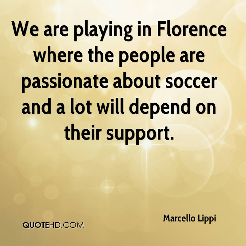 We are playing in Florence where the people are passionate about soccer and a lot will depend on their support.
