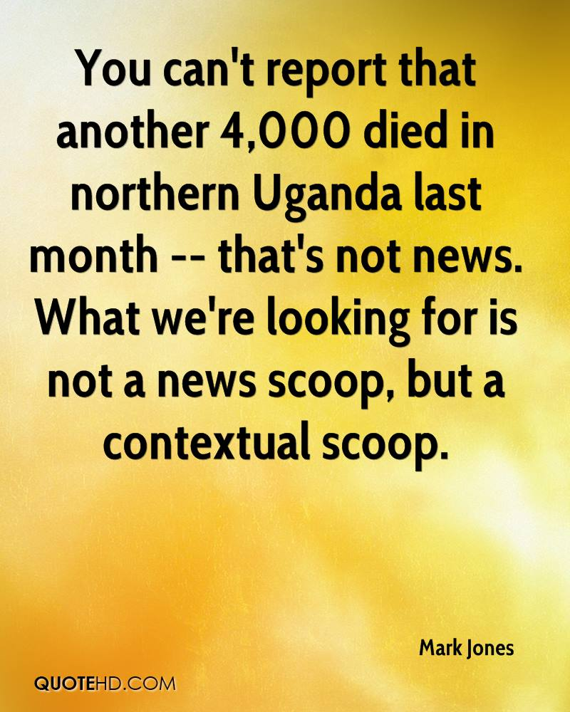 You can't report that another 4,000 died in northern Uganda last month -- that's not news. What we're looking for is not a news scoop, but a contextual scoop.