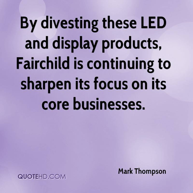By divesting these LED and display products, Fairchild is continuing to sharpen its focus on its core businesses.