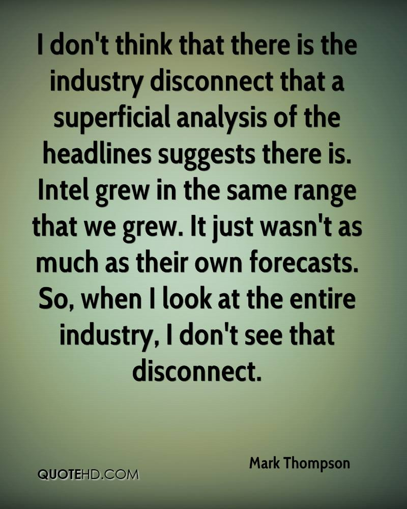 I don't think that there is the industry disconnect that a superficial analysis of the headlines suggests there is. Intel grew in the same range that we grew. It just wasn't as much as their own forecasts. So, when I look at the entire industry, I don't see that disconnect.