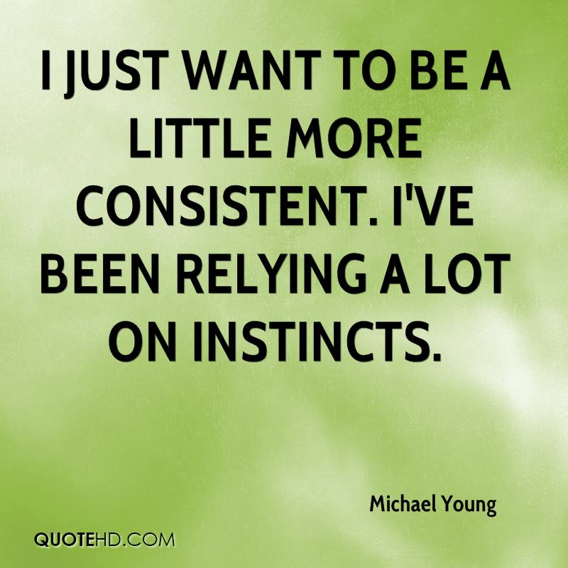 I just want to be a little more consistent. I've been relying a lot on instincts.