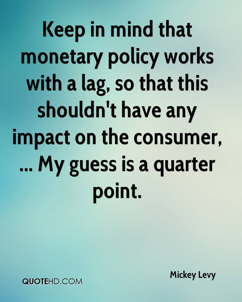 Keep in mind that monetary policy works with a lag, so that this shouldn't have any impact on the consumer, ... My guess is a quarter point.