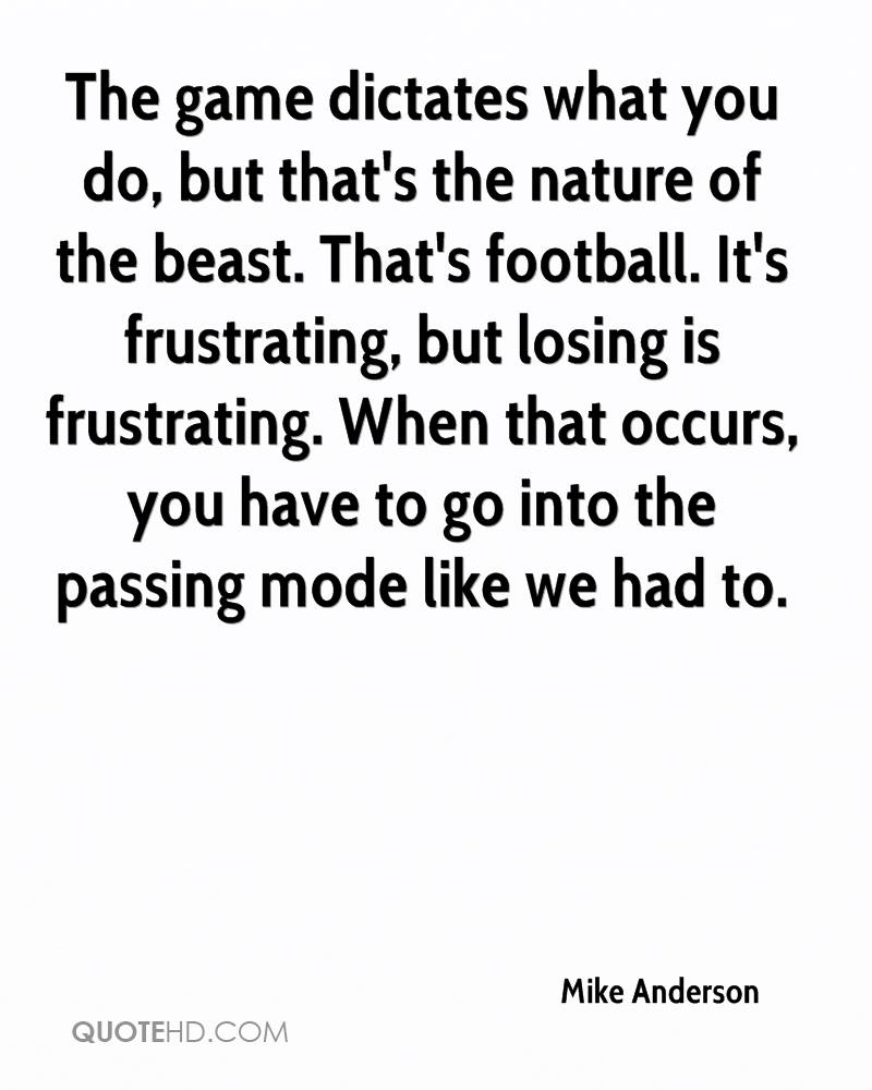 The game dictates what you do, but that's the nature of the beast. That's football. It's frustrating, but losing is frustrating. When that occurs, you have to go into the passing mode like we had to.