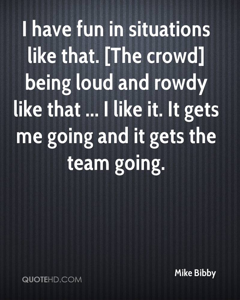 I have fun in situations like that. [The crowd] being loud and rowdy like that ... I like it. It gets me going and it gets the team going.