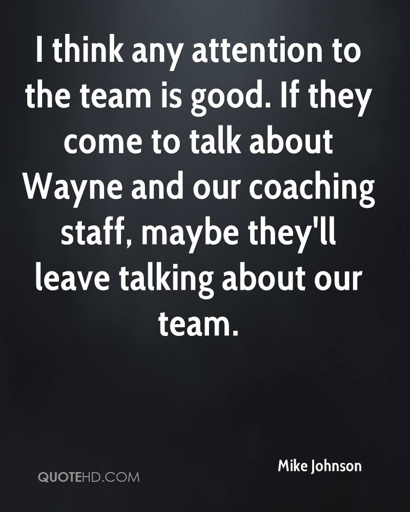 I think any attention to the team is good. If they come to talk about Wayne and our coaching staff, maybe they'll leave talking about our team.