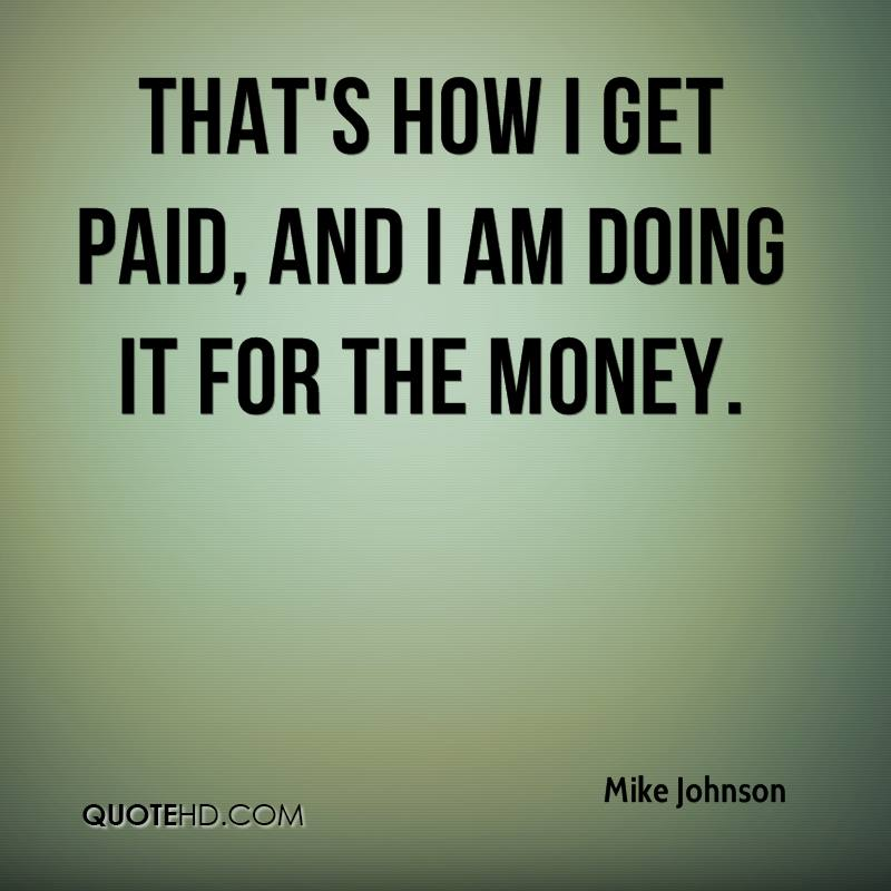 That's how I get paid, and I am doing it for the money.