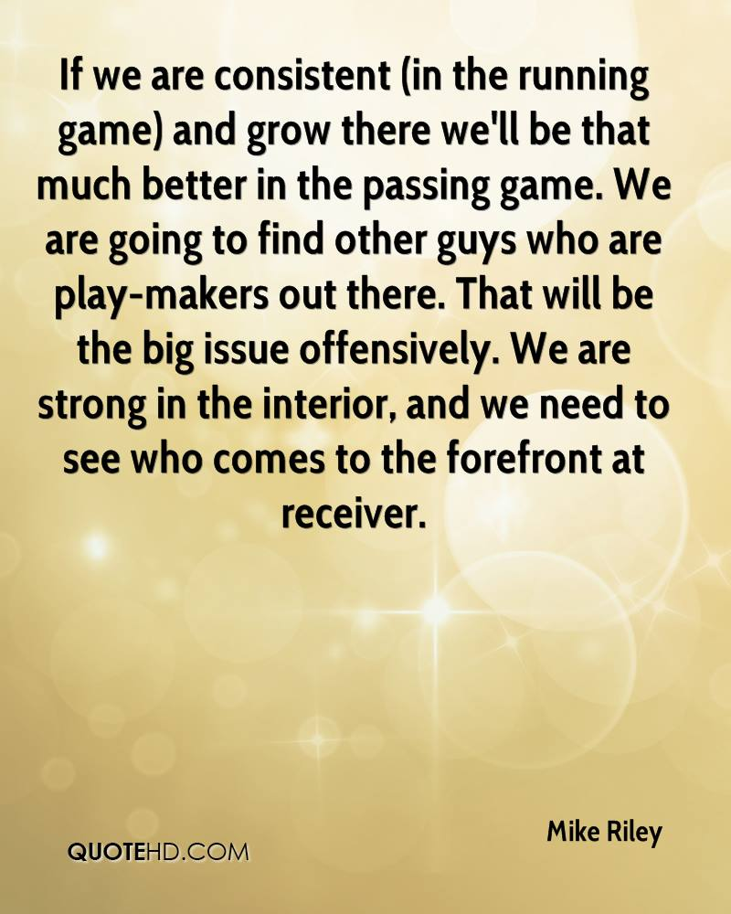 If we are consistent (in the running game) and grow there we'll be that much better in the passing game. We are going to find other guys who are play-makers out there. That will be the big issue offensively. We are strong in the interior, and we need to see who comes to the forefront at receiver.