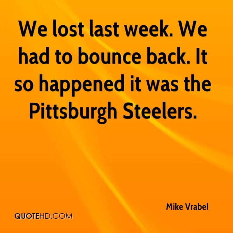 We lost last week. We had to bounce back. It so happened it was the Pittsburgh Steelers.