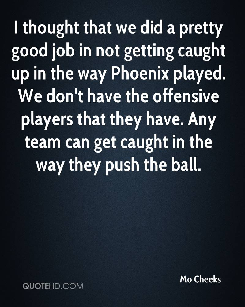 I thought that we did a pretty good job in not getting caught up in the way Phoenix played. We don't have the offensive players that they have. Any team can get caught in the way they push the ball.