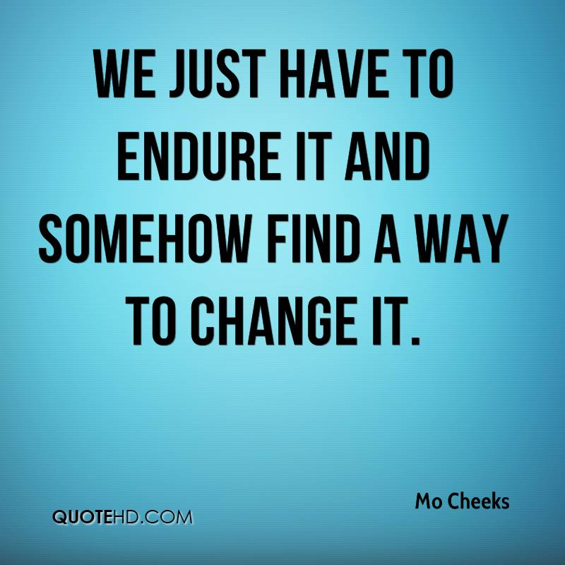 We just have to endure it and somehow find a way to change it.