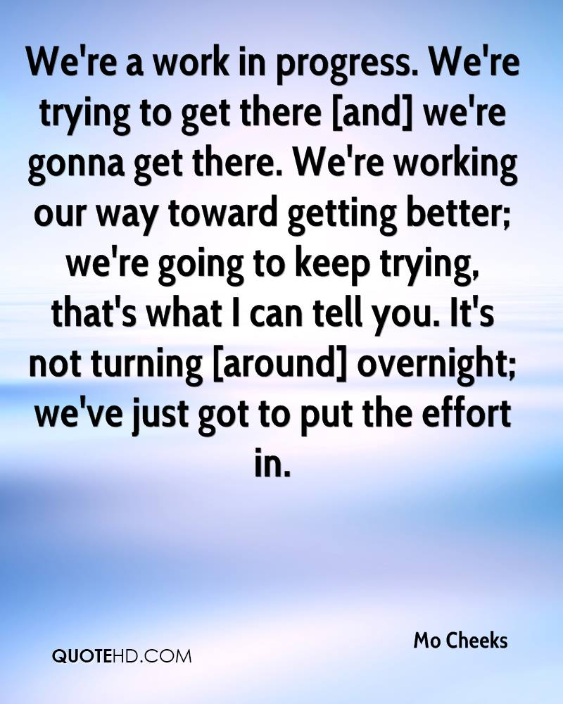 We're a work in progress. We're trying to get there [and] we're gonna get there. We're working our way toward getting better; we're going to keep trying, that's what I can tell you. It's not turning [around] overnight; we've just got to put the effort in.