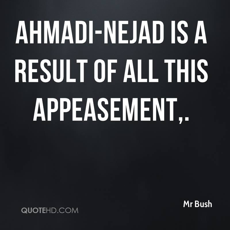 Ahmadi-Nejad is a result of all this appeasement.