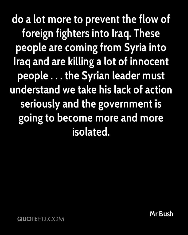 do a lot more to prevent the flow of foreign fighters into Iraq. These people are coming from Syria into Iraq and are killing a lot of innocent people . . . the Syrian leader must understand we take his lack of action seriously and the government is going to become more and more isolated.