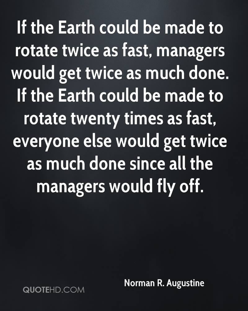 If the Earth could be made to rotate twice as fast, managers would get twice as much done. If the Earth could be made to rotate twenty times as fast, everyone else would get twice as much done since all the managers would fly off.