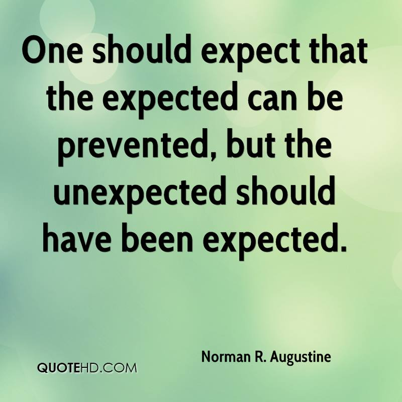 One should expect that the expected can be prevented, but the unexpected should have been expected.