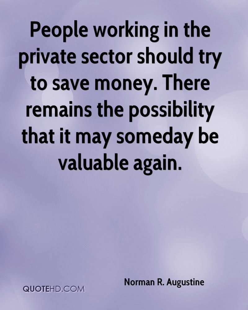People working in the private sector should try to save money. There remains the possibility that it may someday be valuable again.