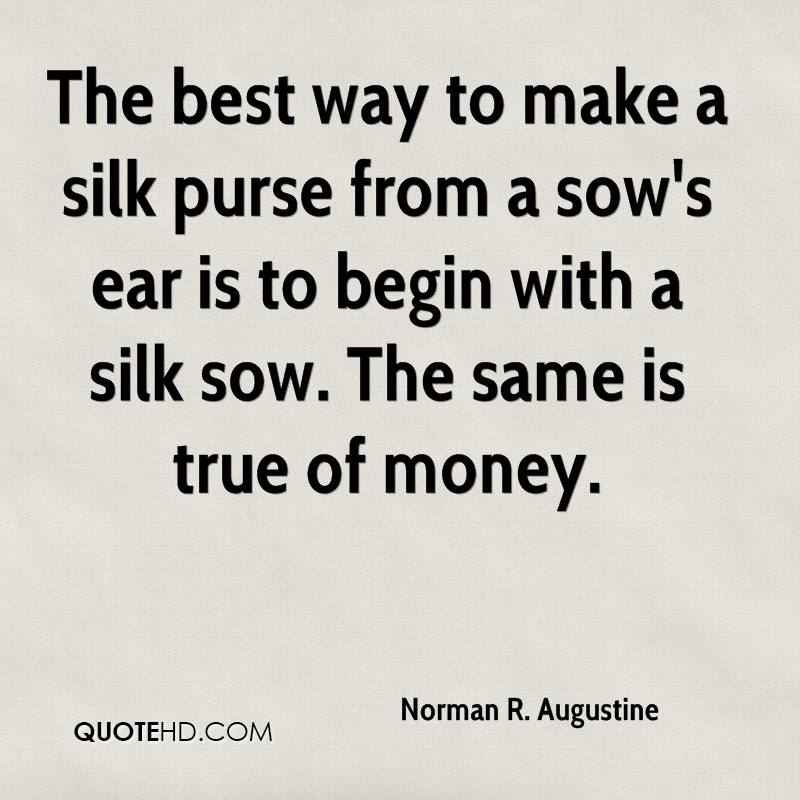 The best way to make a silk purse from a sow's ear is to begin with a silk sow. The same is true of money.
