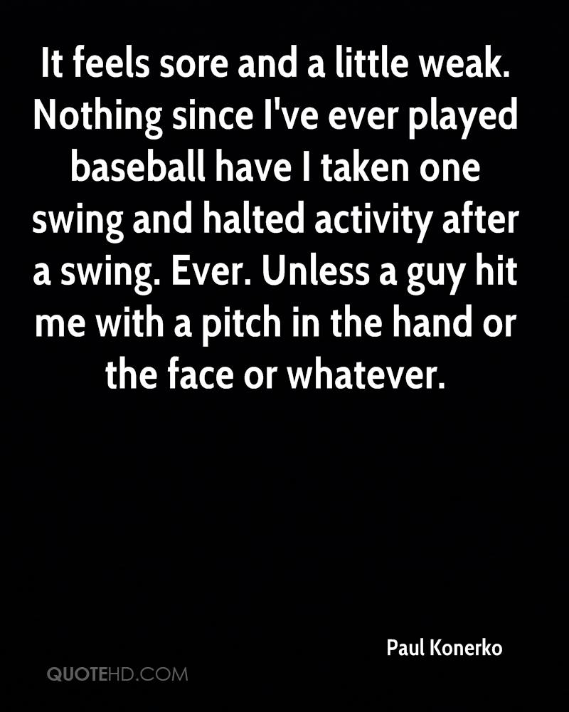 It feels sore and a little weak. Nothing since I've ever played baseball have I taken one swing and halted activity after a swing. Ever. Unless a guy hit me with a pitch in the hand or the face or whatever.