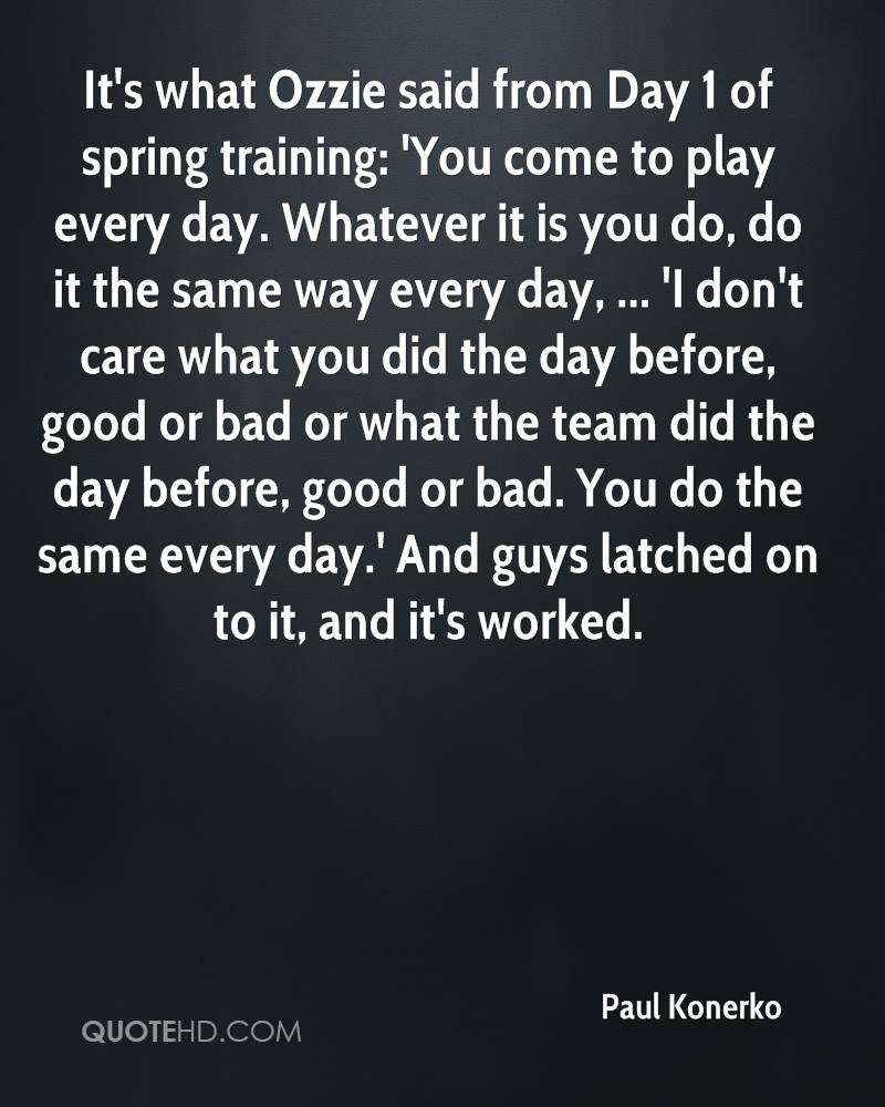 It's what Ozzie said from Day 1 of spring training: 'You come to play every day. Whatever it is you do, do it the same way every day, ... 'I don't care what you did the day before, good or bad or what the team did the day before, good or bad. You do the same every day.' And guys latched on to it, and it's worked.
