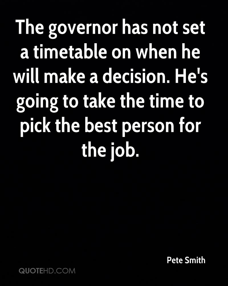 The governor has not set a timetable on when he will make a decision. He's going to take the time to pick the best person for the job.
