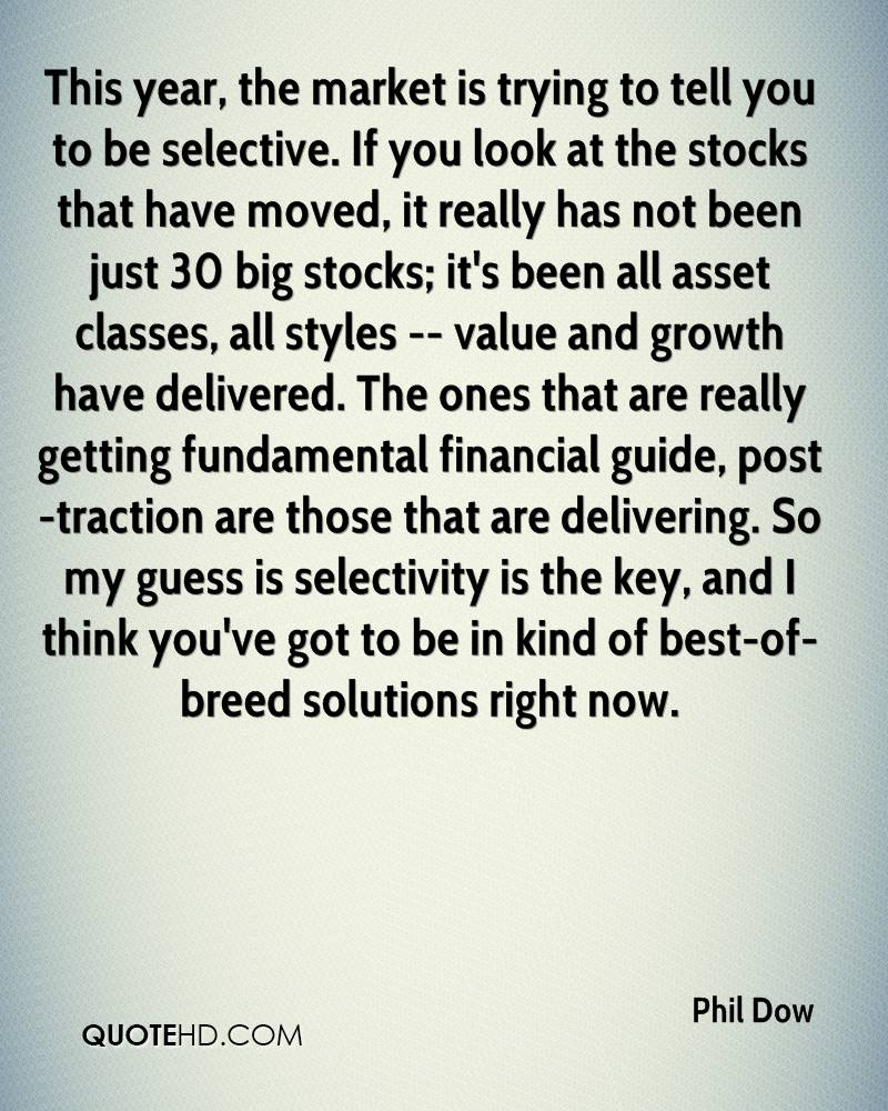 This year, the market is trying to tell you to be selective. If you look at the stocks that have moved, it really has not been just 30 big stocks; it's been all asset classes, all styles -- value and growth have delivered. The ones that are really getting fundamental financial guide, post-traction are those that are delivering. So my guess is selectivity is the key, and I think you've got to be in kind of best-of-breed solutions right now.