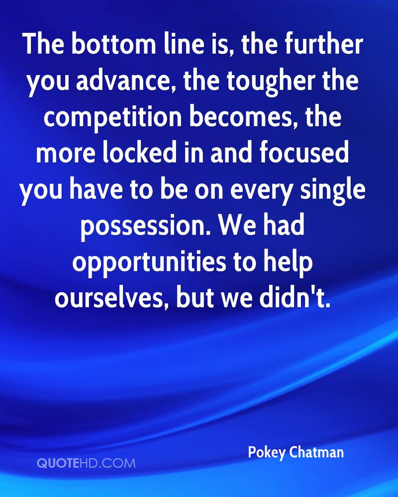 The bottom line is, the further you advance, the tougher the competition becomes, the more locked in and focused you have to be on every single possession. We had opportunities to help ourselves, but we didn't.