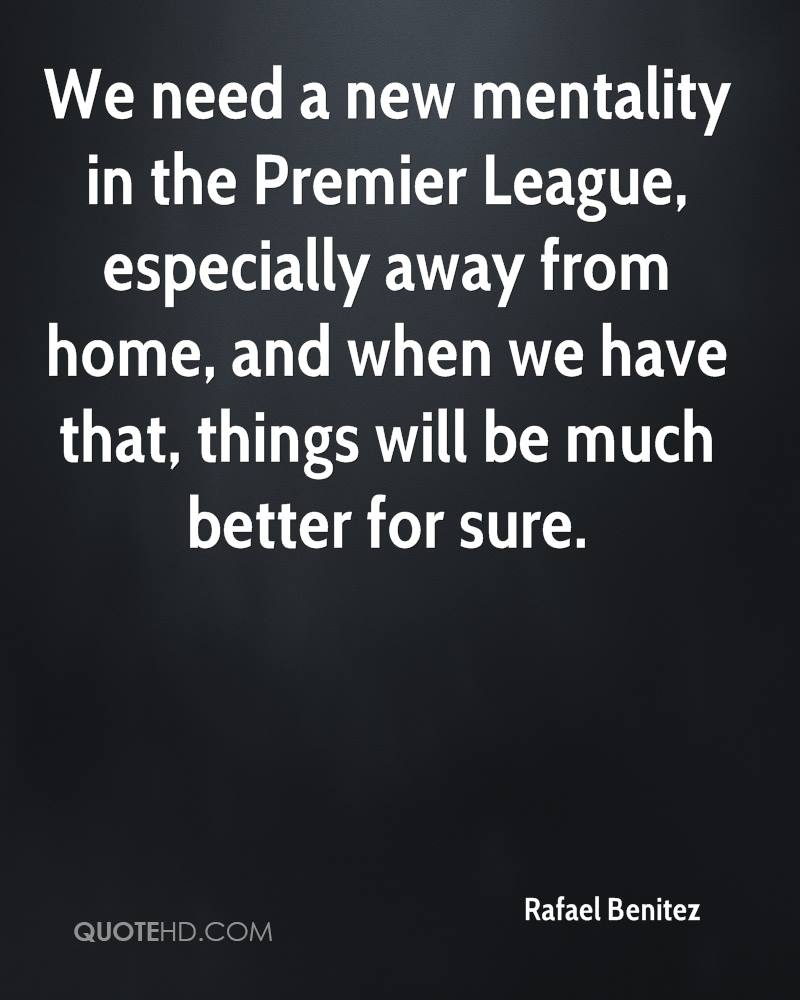 We need a new mentality in the Premier League, especially away from home, and when we have that, things will be much better for sure.
