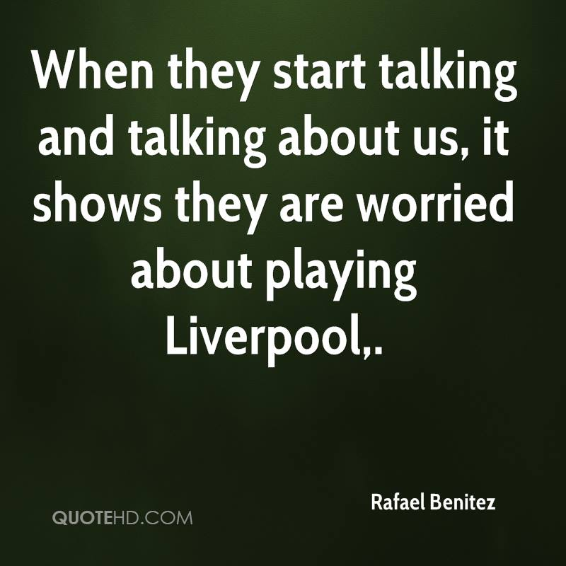 When they start talking and talking about us, it shows they are worried about playing Liverpool.