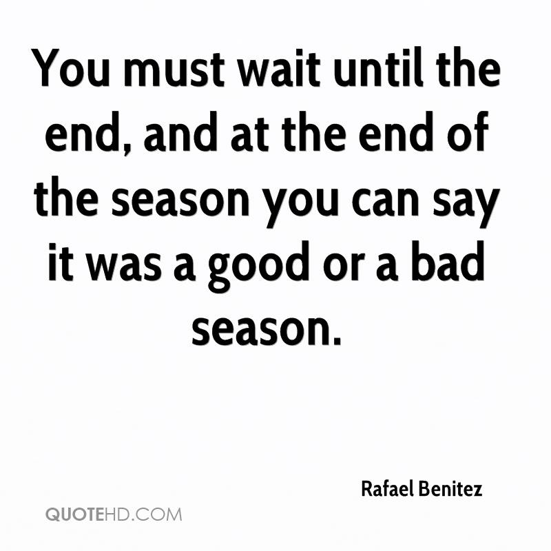 You must wait until the end, and at the end of the season you can say it was a good or a bad season.