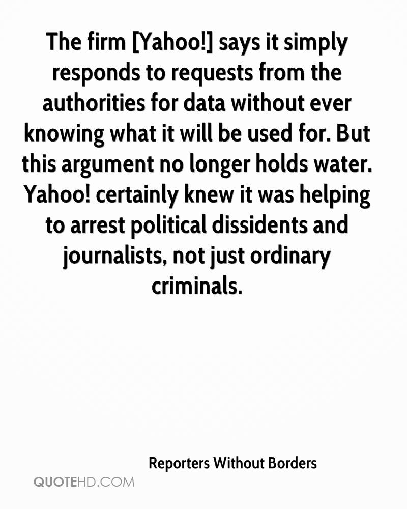The firm [Yahoo!] says it simply responds to requests from the authorities for data without ever knowing what it will be used for. But this argument no longer holds water. Yahoo! certainly knew it was helping to arrest political dissidents and journalists, not just ordinary criminals.