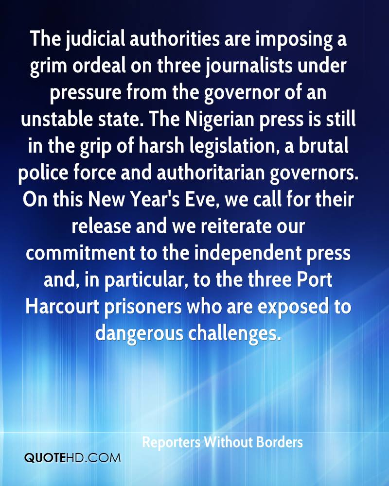 The judicial authorities are imposing a grim ordeal on three journalists under pressure from the governor of an unstable state. The Nigerian press is still in the grip of harsh legislation, a brutal police force and authoritarian governors. On this New Year's Eve, we call for their release and we reiterate our commitment to the independent press and, in particular, to the three Port Harcourt prisoners who are exposed to dangerous challenges.